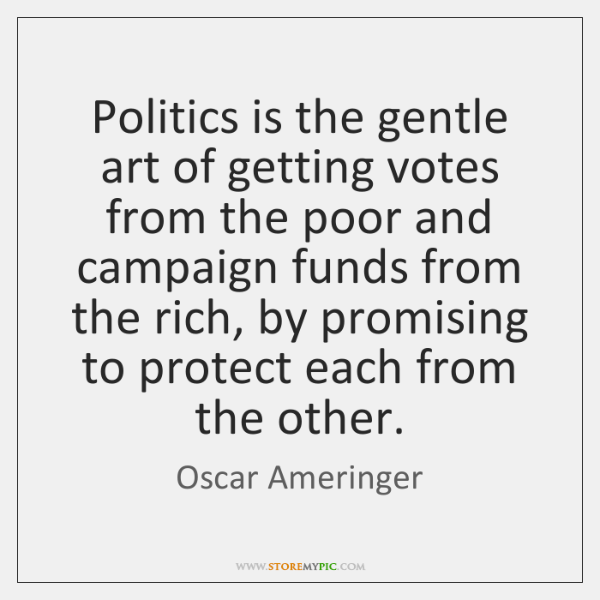 Politics is the gentle art of getting votes from the poor and ...