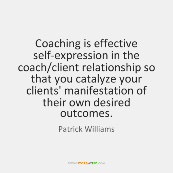 Coaching is effective self-expression in the coach/client relationship so that you ...