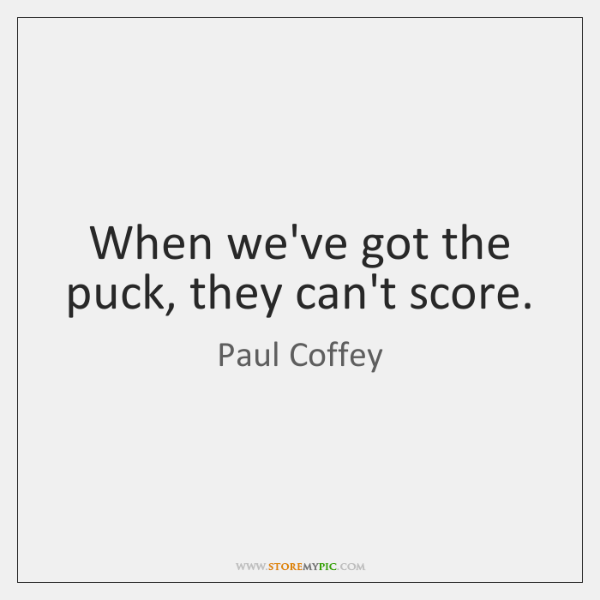 When we've got the puck, they can't score.