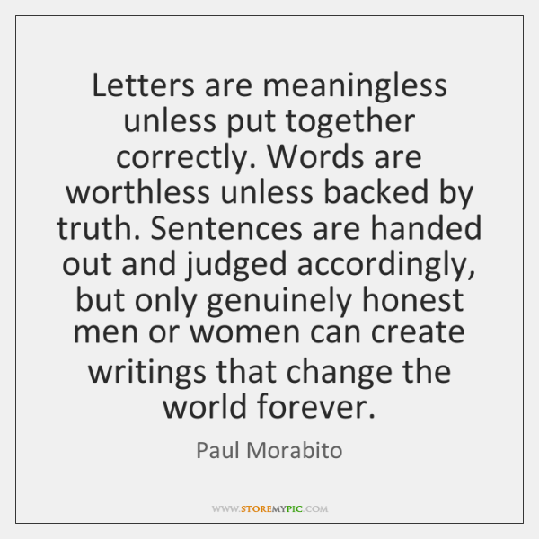 Letters are meaningless unless put together correctly. Words are worthless unless backed ...