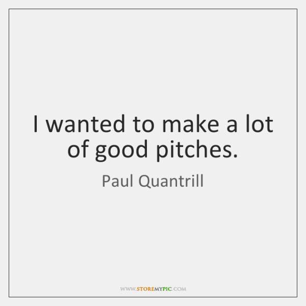 I wanted to make a lot of good pitches.