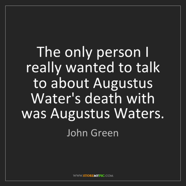 John Green: The only person I really wanted to talk to about Augustus...