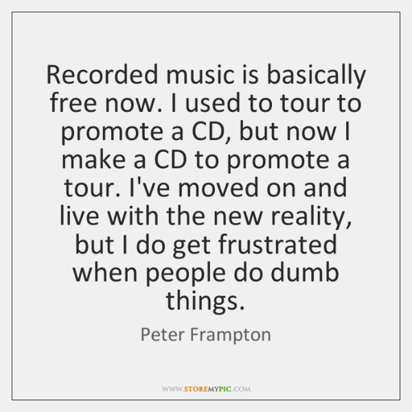 Recorded music is basically free now. I used to tour to promote ...