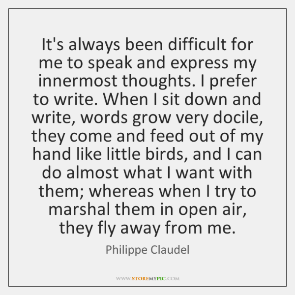 It's always been difficult for me to speak and express my innermost ...
