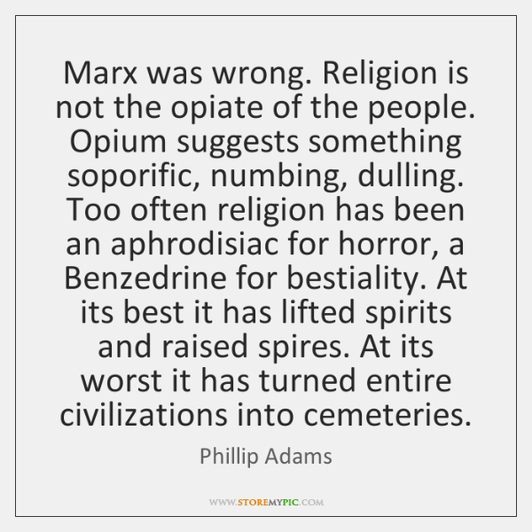 Marx was wrong. Religion is not the opiate of the people. Opium ...