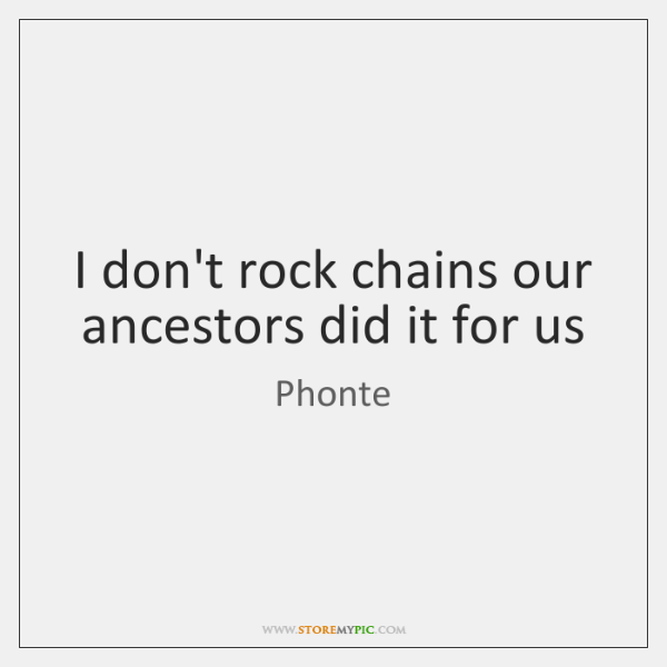 I don't rock chains our ancestors did it for us