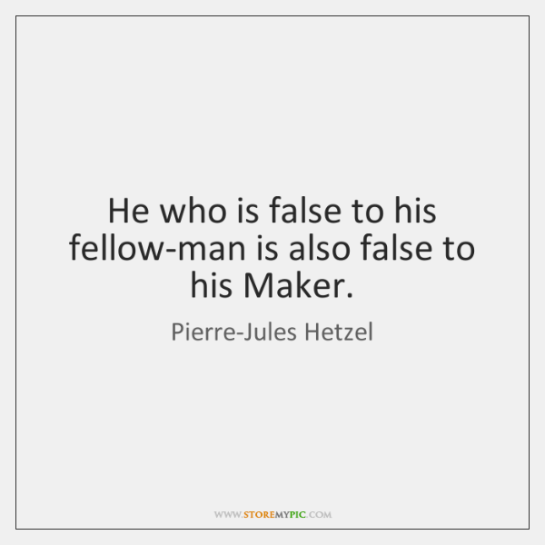 He who is false to his fellow-man is also false to his ...