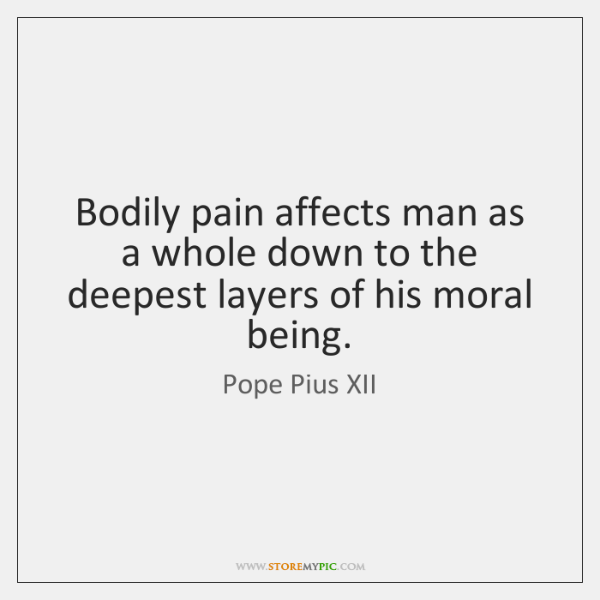 Bodily pain affects man as a whole down to the deepest layers ...