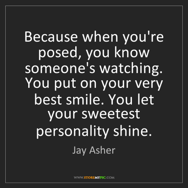 Jay Asher: Because when you're posed, you know someone's watching....