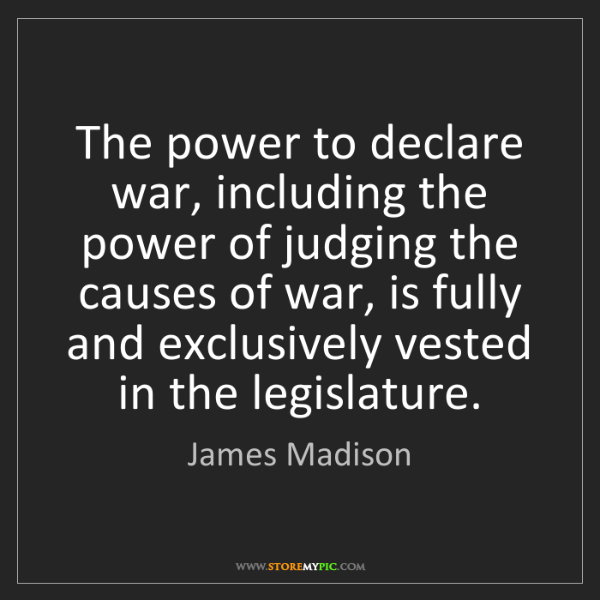 James Madison: The power to declare war, including the power of judging...