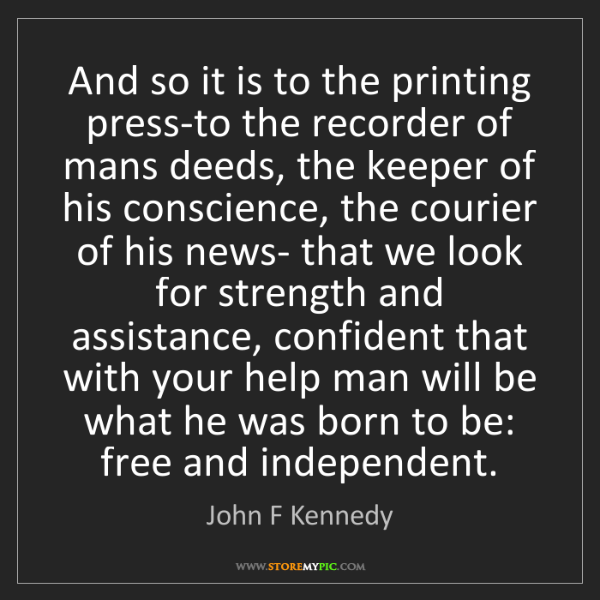 John F Kennedy: And so it is to the printing press-to the recorder of...