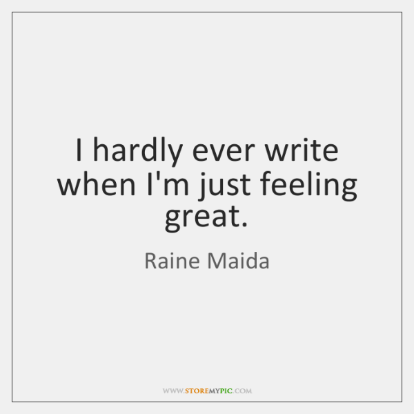 I hardly ever write when I'm just feeling great.