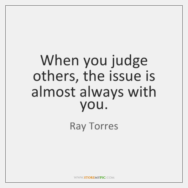 When you judge others, the issue is almost always with you.