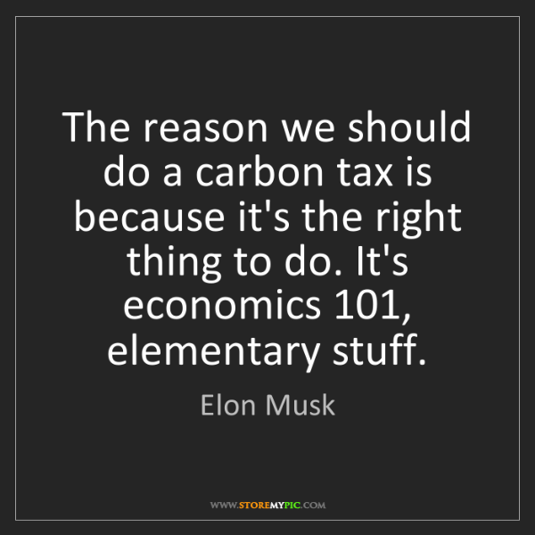 Elon Musk: The reason we should do a carbon tax is because it's...