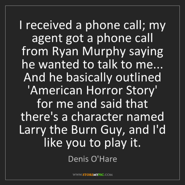 Denis O'Hare: I received a phone call; my agent got a phone call from...