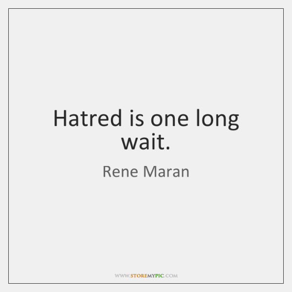 Hatred is one long wait.