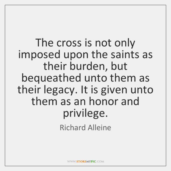 The cross is not only imposed upon the saints as their burden, ...