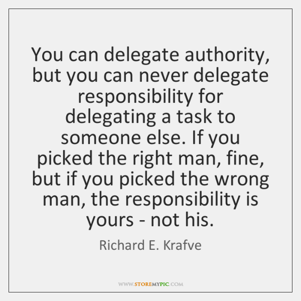 You can delegate authority, but you can never delegate responsibility for delegating ...