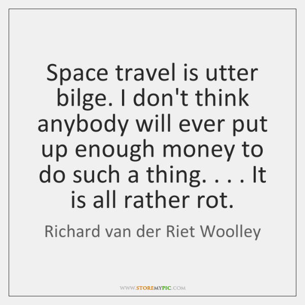 Space travel is utter bilge. I don't think anybody will ever put ...