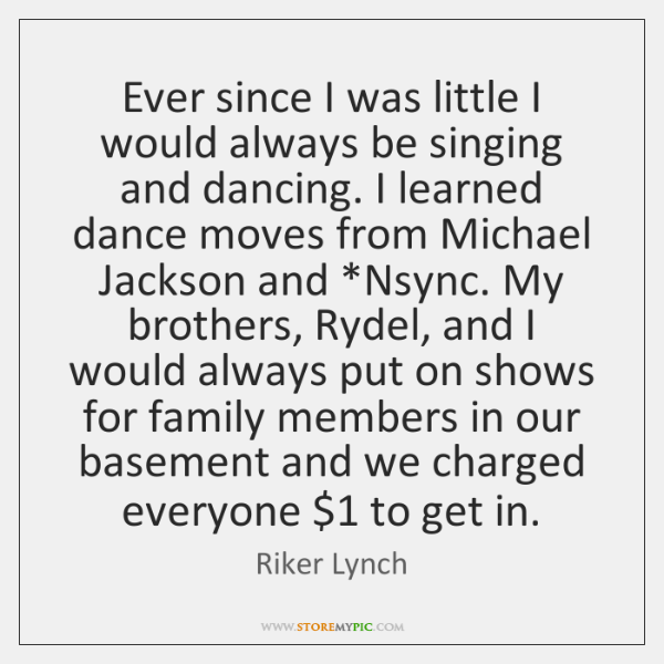 Ever since I was little I would always be singing and dancing. ...