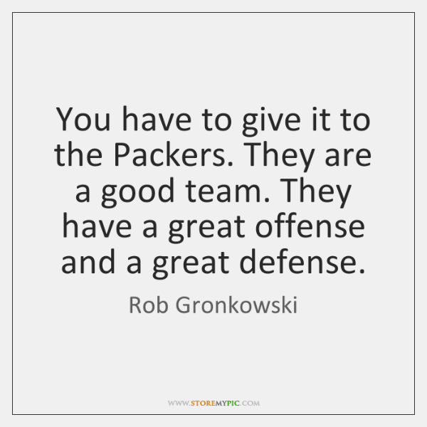 You have to give it to the Packers. They are a good ...