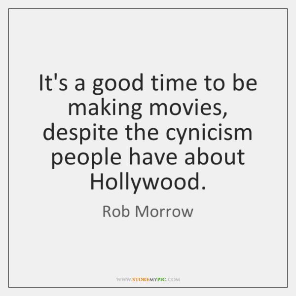 It's a good time to be making movies, despite the cynicism people ...