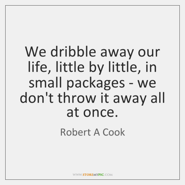 We dribble away our life, little by little, in small packages - ...