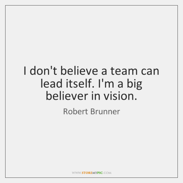 I don't believe a team can lead itself. I'm a big believer ...