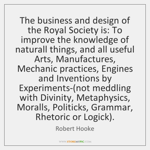 The business and design of the Royal Society is: To improve the ...