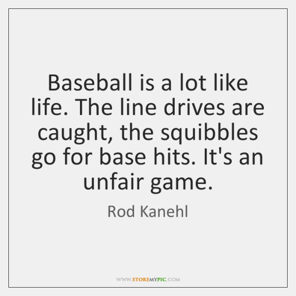 Baseball is a lot like life. The line drives are caught, the ...