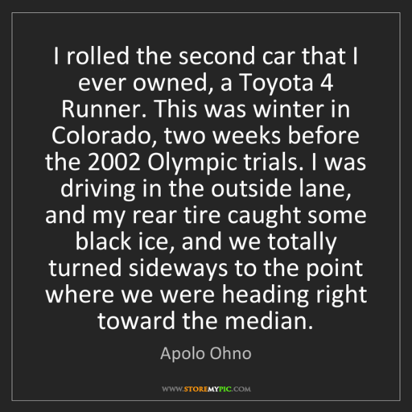 Apolo Ohno: I rolled the second car that I ever owned, a Toyota 4...
