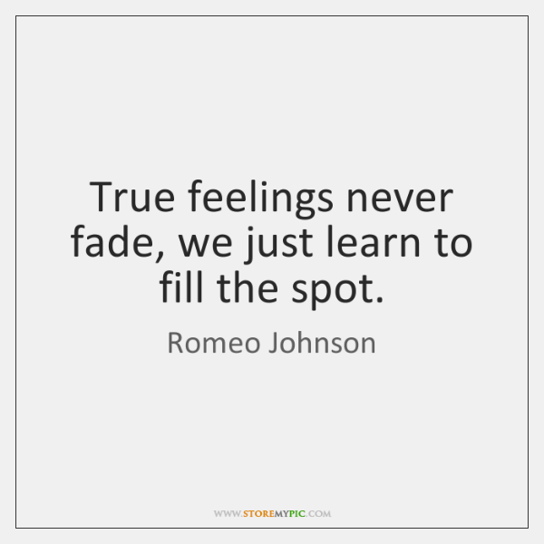 True feelings never fade, we just learn to fill the spot.