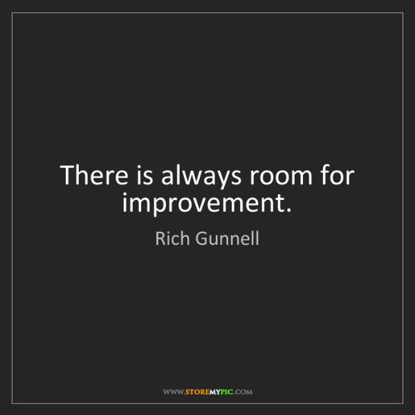 Rich Gunnell: There is always room for improvement.