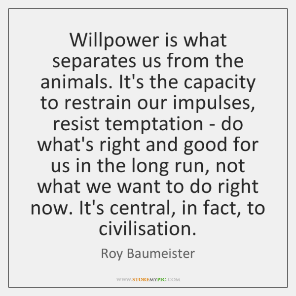Willpower is what separates us from the animals. It's the capacity to ...