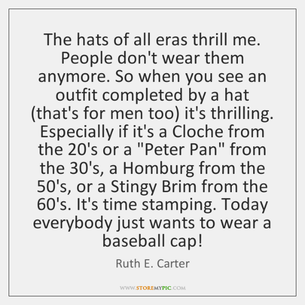 The hats of all eras thrill me. People don't wear them anymore. ...