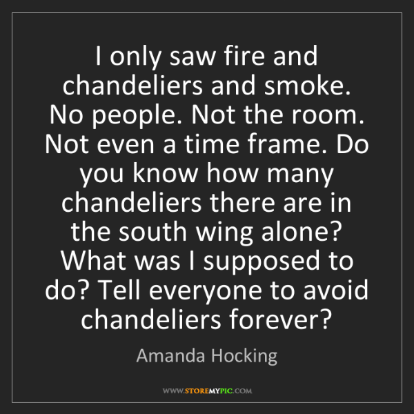 Amanda Hocking: I only saw fire and chandeliers and smoke. No people....