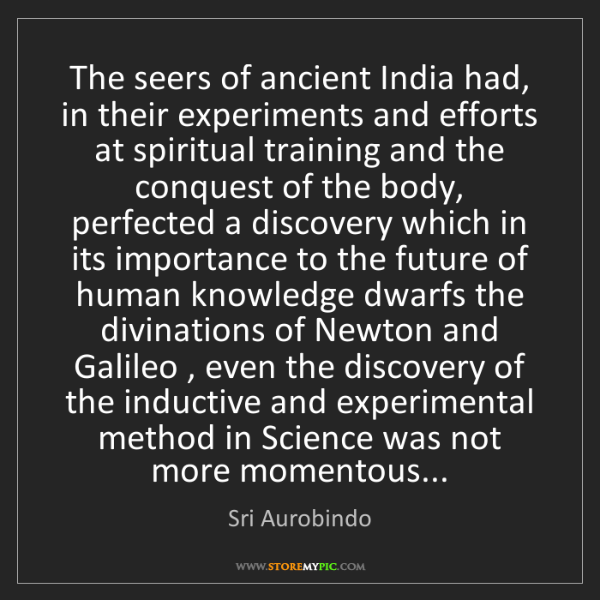Sri Aurobindo: The seers of ancient India had, in their experiments...