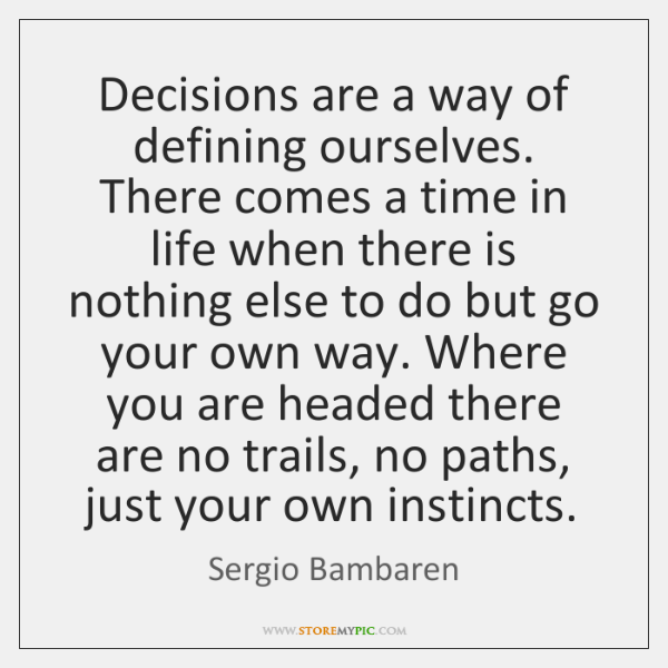 Decisions are a way of defining ourselves. There comes a time in ...