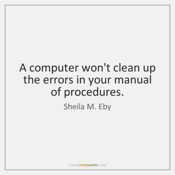 A computer won't clean up the errors in your manual of procedures.