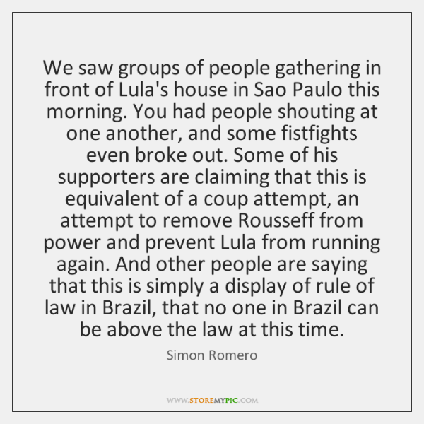 We saw groups of people gathering in front of Lula's house in ...