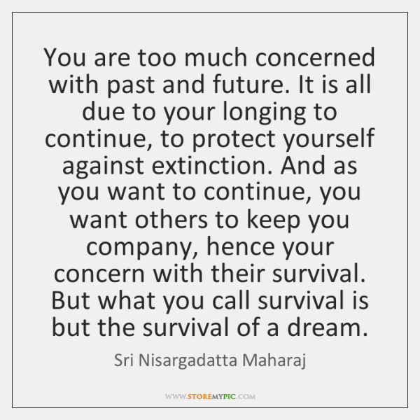 You are too much concerned with past and future. It is all ...