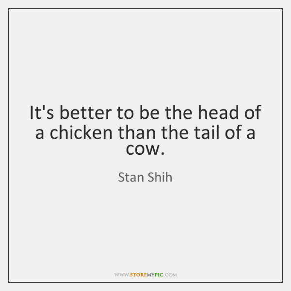 It's better to be the head of a chicken than the tail ...