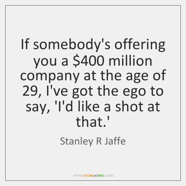 If somebody's offering you a $400 million company at the age of 29, I've ...