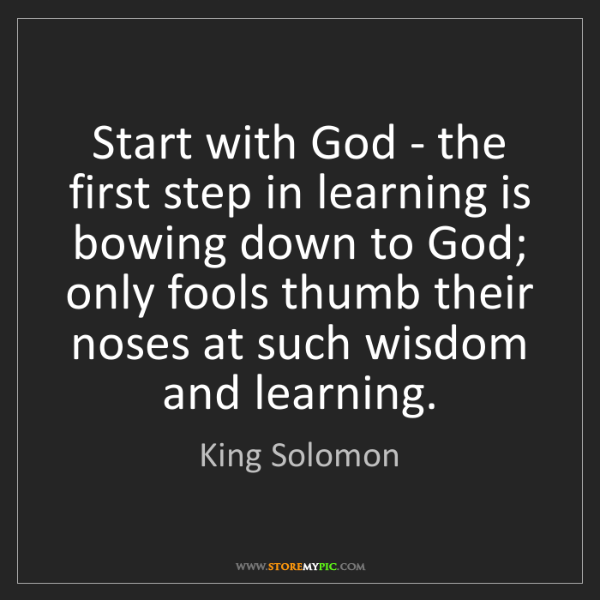 King Solomon: Start with God - the first step in learning is bowing...