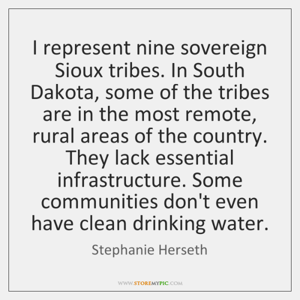 I represent nine sovereign Sioux tribes. In South Dakota, some of the ...