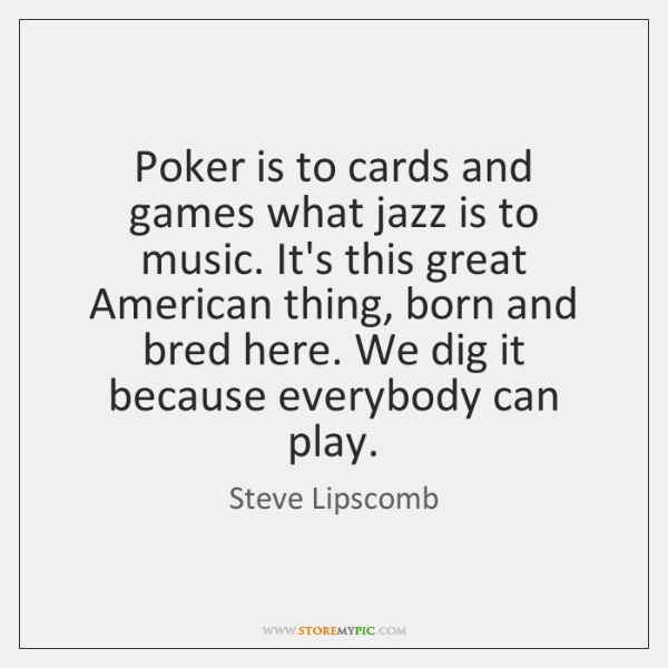 Poker is to cards and games what jazz is to music. It's ...