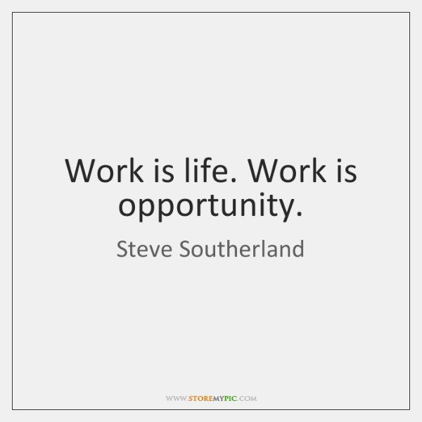 Work is life. Work is opportunity.