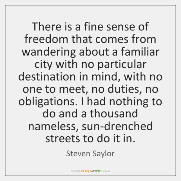 There is a fine sense of freedom that comes from wandering about ...