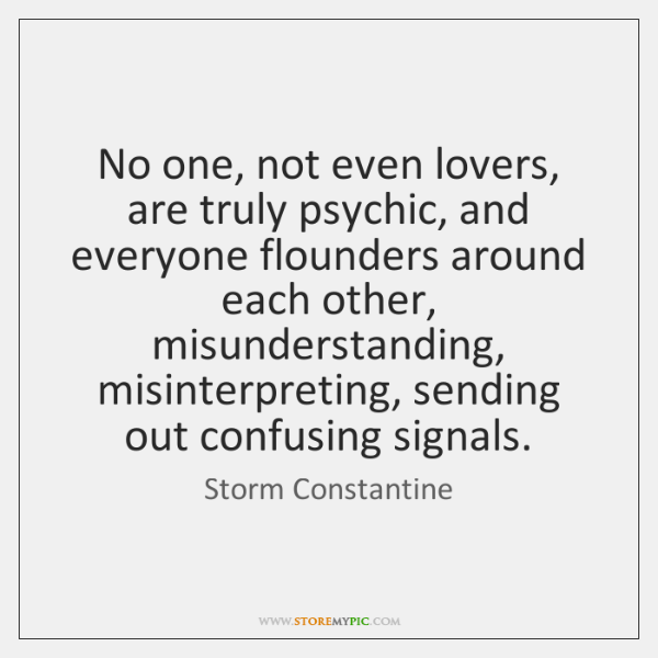 No one, not even lovers, are truly psychic, and everyone flounders around ...
