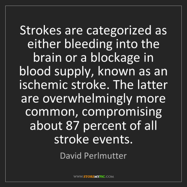 David Perlmutter: Strokes are categorized as either bleeding into the brain...